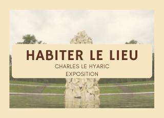 HABITER LE LIEU avec Charles Le Hyaric - Exposition toute la saison 2021